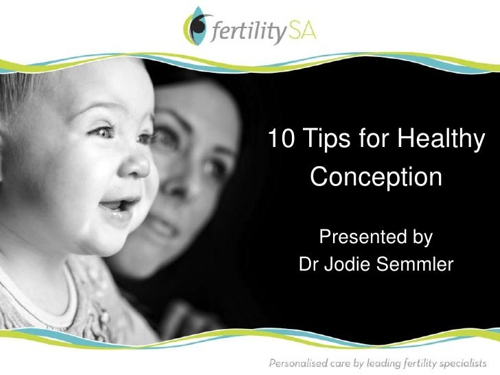 10 Tips for Healthy   Conception    Presented by  Dr Jodie Semmler