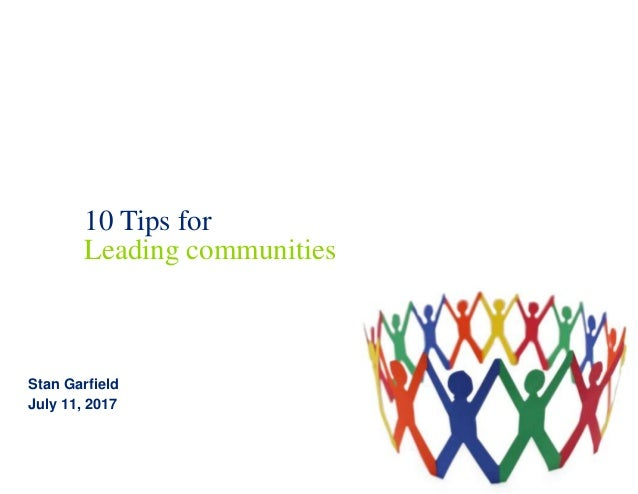 10 Tips for Leading communities Stan Garfield July 11, 2017