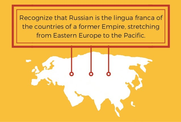 Recognize that Russian is the lingua franca of the countries of a former Empire, stretching from Eastern Europe to the Pac...