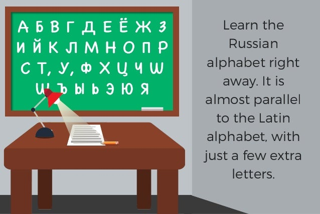 Learn the Russian alphabet right away. It is almost parallel to the Latin alphabet, with just a few extra letters.