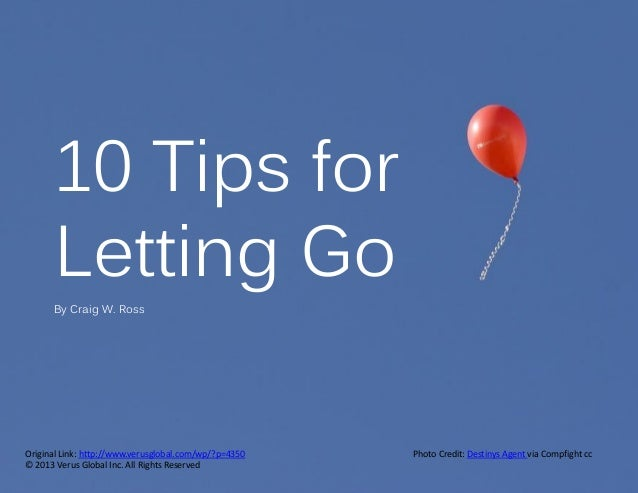 10 Tips for Letting Go By Craig W. Ross  Original Link: http://www.verusglobal.com/wp/?p=4350 © 2013 Verus Global Inc. All...