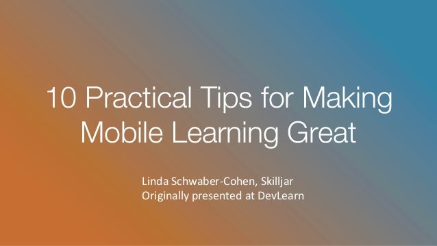 10 Practical Tips for Making Mobile Learning Great LindaSchwaber-Cohen,Skilljar OriginallypresentedatDevLearn
