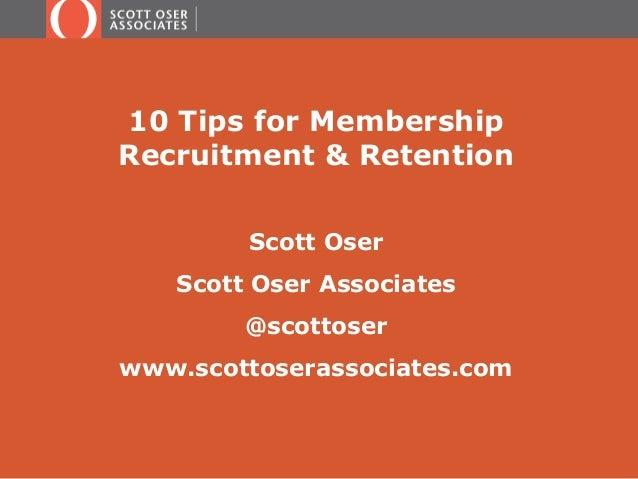 10 Tips for Membership  Recruitment & Retention  Scott Oser  Scott Oser Associates  @scottoser  www.scottoserassociates.co...