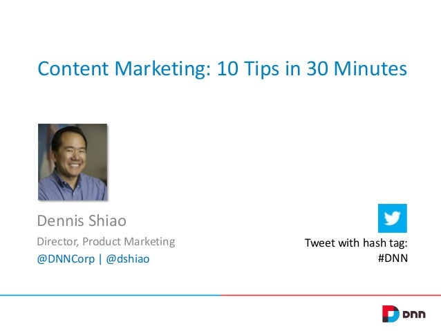 Content Marketing: 10 Tips in 30 Minutes Dennis Shiao Director, Product Marketing @DNNCorp | @dshiao Tweet with hash tag: ...