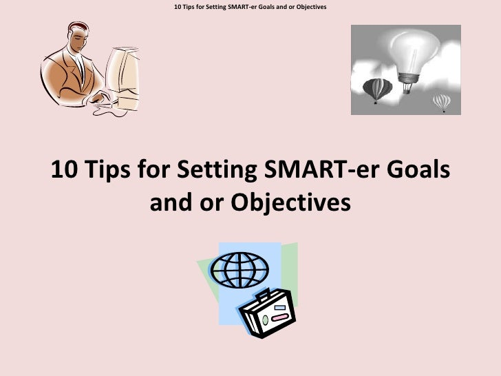 10 Tips for Setting SMART-er Goals and or Objectives<br />10 Tips for Setting SMART-er Goals and or Objectives<br />
