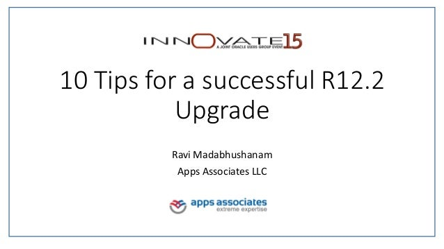 10 Tips for a successful R12.2 Upgrade Ravi Madabhushanam Apps Associates LLC