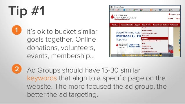 Tip #1 It's ok to bucket similar goals together. Online donations, volunteers, events, membership… Ad Groups should have 1...