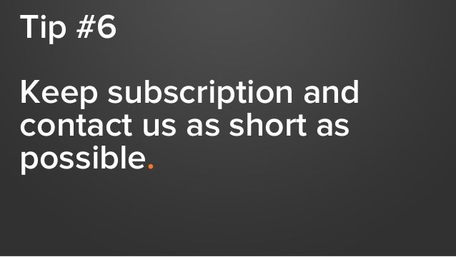 Tip #6 Keep subscription and contact us as short as possible.