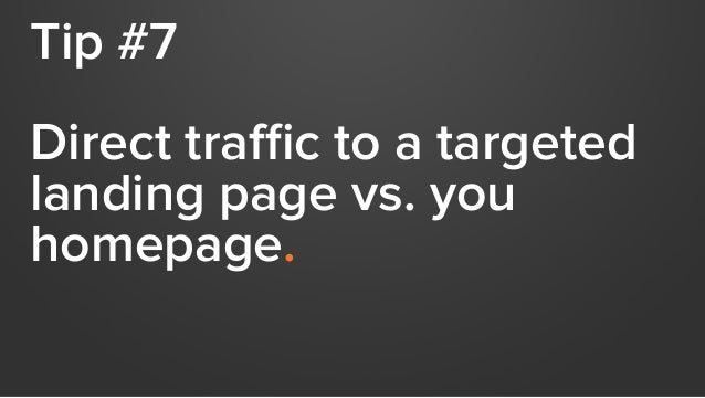 Tip #7 Direct traffic to a targeted landing page vs. you homepage.