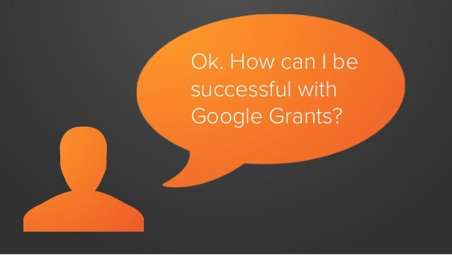 Ok. How can I be successful with Google Grants?