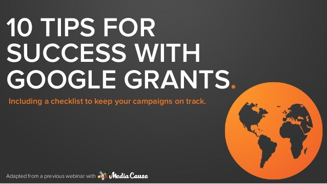 10 TIPS FOR  SUCCESS WITH  GOOGLE GRANTS.  Including a checklist to keep your campaigns on track.  Adapted from a previous...
