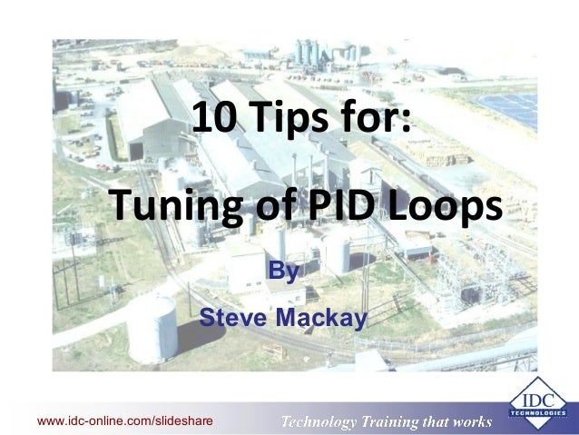Technology Training that Workswww.idc-online.com/slideshare 10 Tips for: Tuning of PID Loops By Steve Mackay