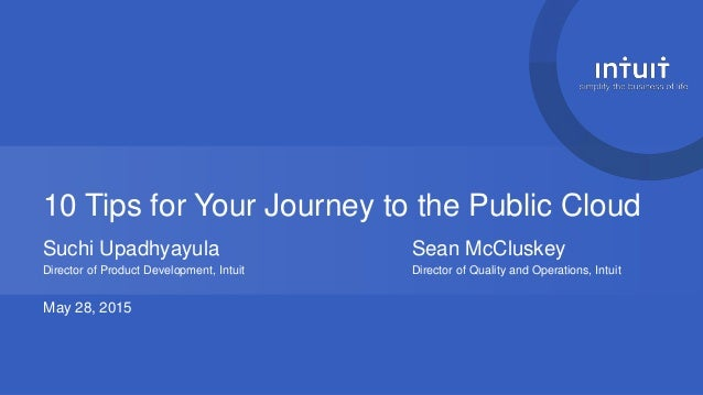 10 Tips for Your Journey to the Public Cloud Suchi Upadhyayula Sean McCluskey Director of Product Development, Intuit Dire...