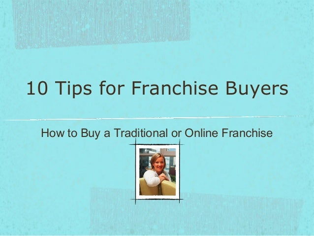 10 Tips for Franchise Buyers How to Buy a Traditional or Online Franchise