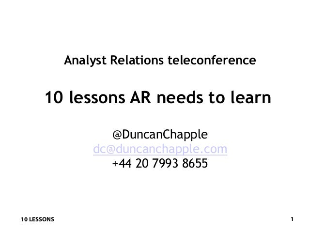 10 LESSONS 1Analyst Relations teleconference10 lessons AR needs to learn@DuncanChappledc@duncanchapple.com+44 20 7993 8655