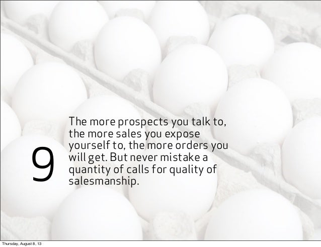 The more prospects you talk to, the more sales you expose yourself to, the more orders you will get. But never mistake a q...