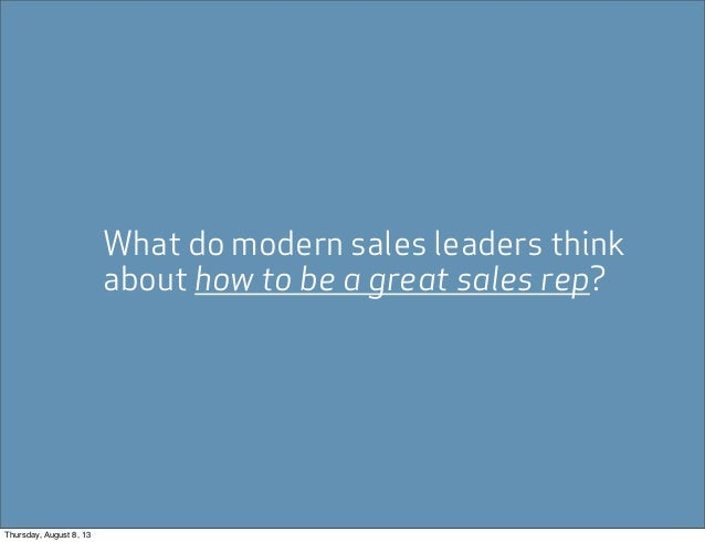What do modern sales leaders think about how to be a great sales rep? Thursday, August 8, 13