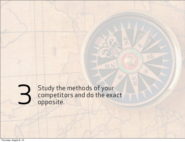 Study the methods of your competitors and do the exact opposite.3 Thursday, August 8, 13
