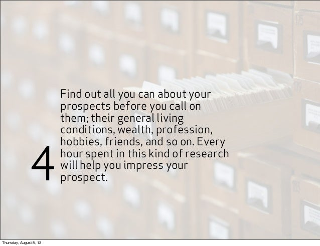 Find out all you can about your prospects before you call on them; their general living conditions, wealth, profession, ho...