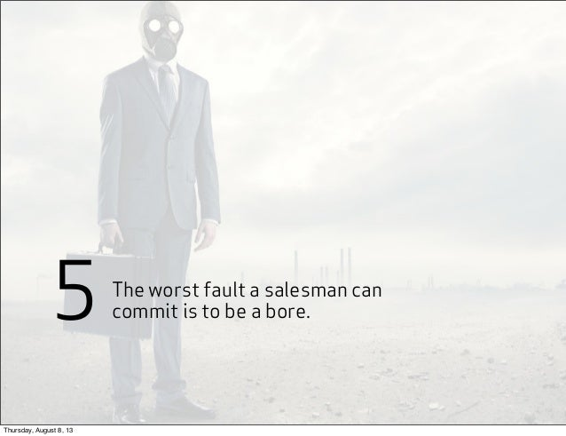 The worst fault a salesman can commit is to be a bore.5 Thursday, August 8, 13