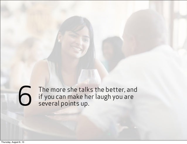 The more she talks the better, and if you can make her laugh you are several points up.6 Thursday, August 8, 13