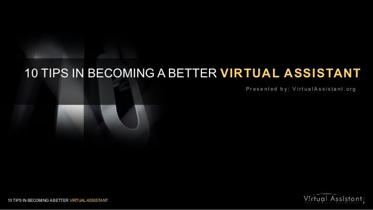 10 TIPS IN BECOMING A BETTER VIRTUAL ASSISTANT<br />Presented by: VirtualAssistant.org<br />10 TIPS IN BECOMING A BETTER V...