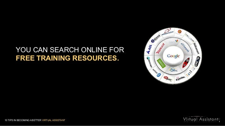 YOU CAN SEARCH ONLINE FOR <br />FREE TRAINING RESOURCES.<br />10 TIPS IN BECOMING A BETTER VIRTUAL ASSISTANT<br />