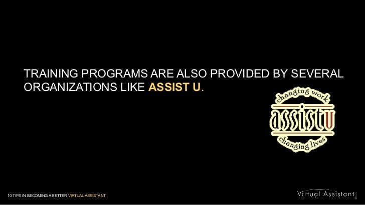 TRAINING PROGRAMS ARE ALSO PROVIDED BY SEVERAL ORGANIZATIONS LIKE ASSIST U.<br />10 TIPS IN BECOMING A BETTER VIRTUAL ASSI...