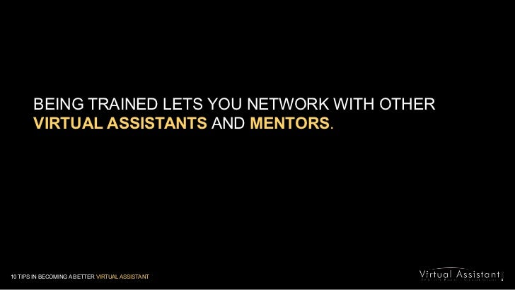 BEING TRAINED LETS YOU NETWORK WITH OTHER  VIRTUAL ASSISTANTS AND MENTORS.<br />10 TIPS IN BECOMING A BETTER VIRTUAL ASSIS...