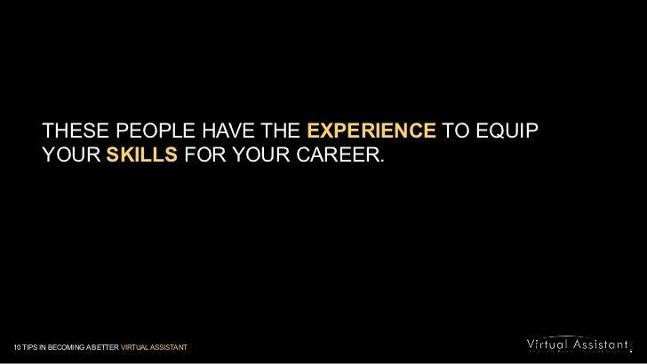 THESE PEOPLE HAVE THE EXPERIENCE TO EQUIP <br />YOUR SKILLS FOR YOUR CAREER. <br />10 TIPS IN BECOMING A BETTER VIRTUAL AS...