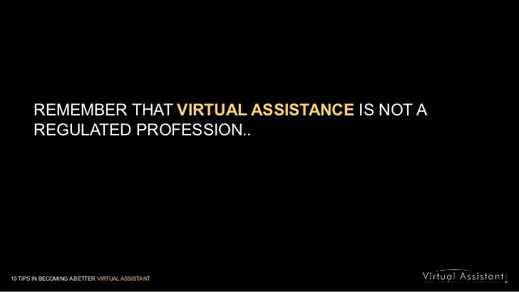 REMEMBER THAT VIRTUAL ASSISTANCE IS NOT A REGULATED PROFESSION.. <br />10 TIPS IN BECOMING A BETTER VIRTUAL ASSISTANT<br />