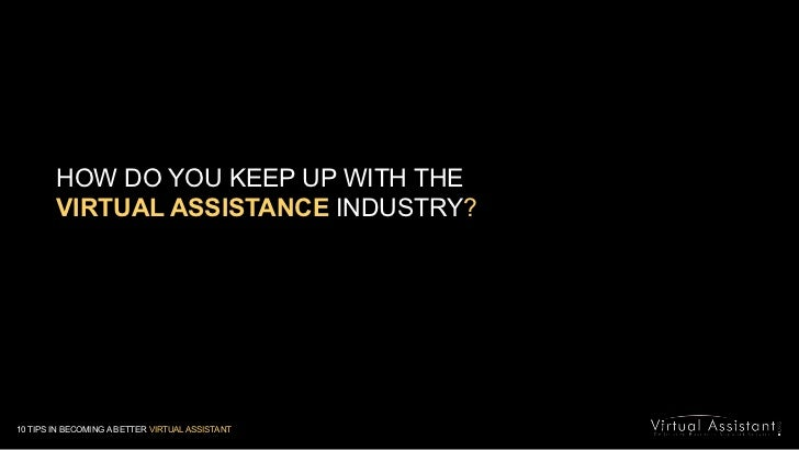 HOW DO YOU KEEP UP WITH THE <br />VIRTUAL ASSISTANCE INDUSTRY?<br />10 TIPS IN BECOMING A BETTER VIRTUAL ASSISTANT<br />