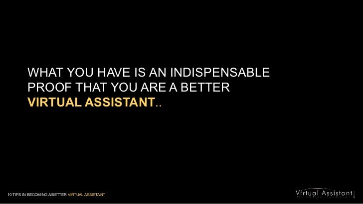 WHAT YOU HAVE IS AN INDISPENSABLE <br />PROOF THAT YOU ARE A BETTER <br />VIRTUAL ASSISTANT..<br />10 TIPS IN BECOMING A B...