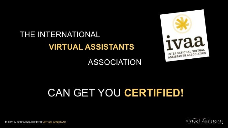 THE INTERNATIONAL <br />VIRTUAL ASSISTANTS  <br />ASSOCIATION<br />CAN GET YOU CERTIFIED!<br />10 TIPS IN BECOMING A BETTE...