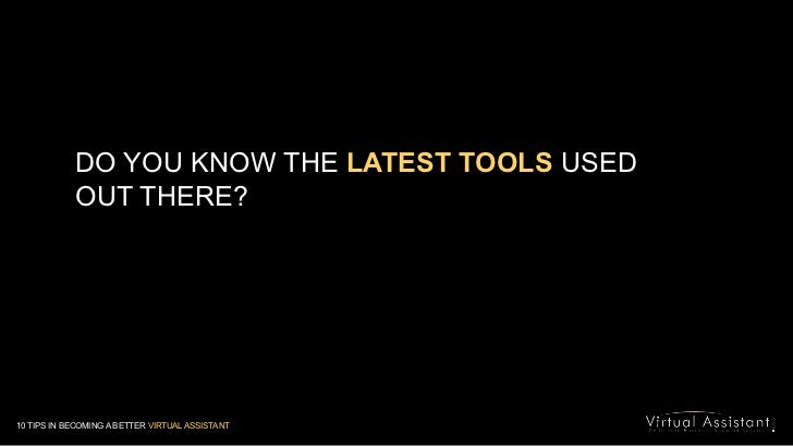 DO YOU KNOW THE LATEST TOOLS USED OUT THERE? <br />10 TIPS IN BECOMING A BETTER VIRTUAL ASSISTANT<br />