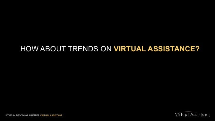 HOW ABOUT TRENDS ON VIRTUAL ASSISTANCE?<br />10 TIPS IN BECOMING A BETTER VIRTUAL ASSISTANT<br />