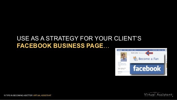 USE AS A STRATEGY FOR YOUR CLIENT'S<br />FACEBOOK BUSINESS PAGE…<br />10 TIPS IN BECOMING A BETTER VIRTUAL ASSISTANT<br />