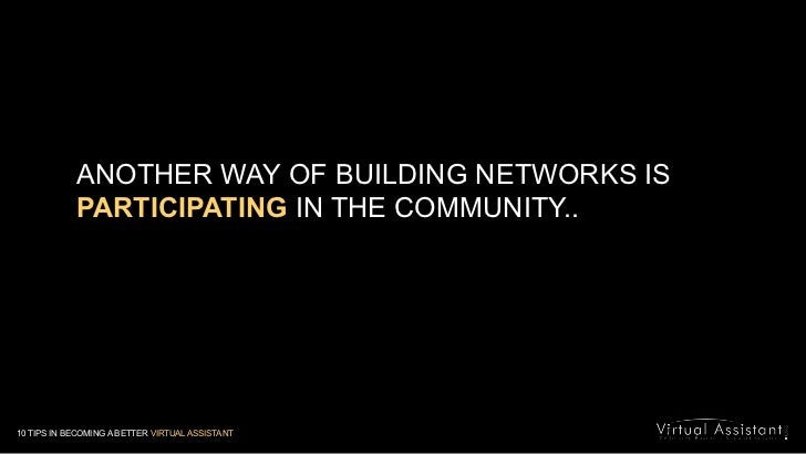 ANOTHER WAY OF BUILDING NETWORKS IS PARTICIPATING IN THE COMMUNITY..<br />10 TIPS IN BECOMING A BETTER VIRTUAL ASSISTANT<b...