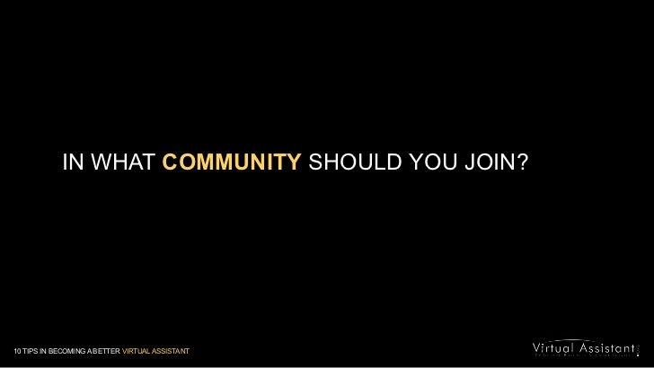 IN WHAT COMMUNITY SHOULD YOU JOIN?<br />10 TIPS IN BECOMING A BETTER VIRTUAL ASSISTANT<br />