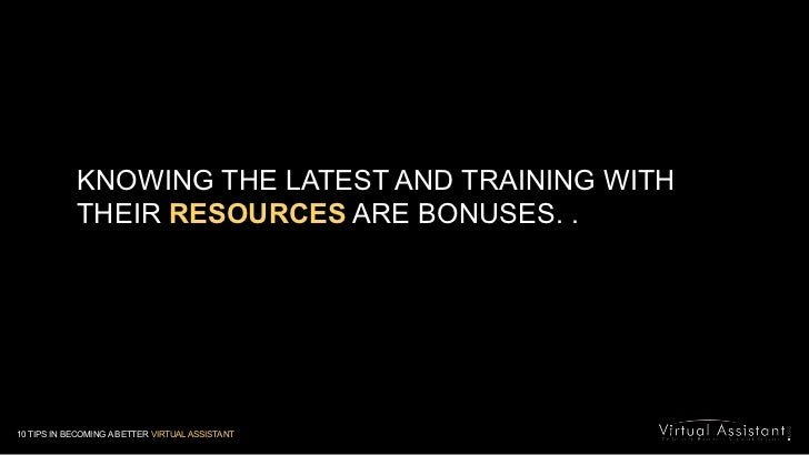 KNOWING THE LATEST AND TRAINING WITH THEIR RESOURCES ARE BONUSES. .<br />10 TIPS IN BECOMING A BETTER VIRTUAL ASSISTANT<br />