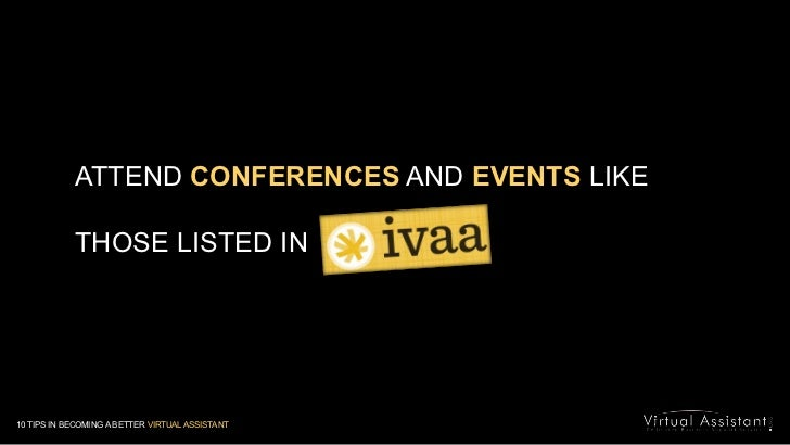 ATTENDCONFERENCES AND EVENTS LIKE <br />THOSE LISTED IN<br />10 TIPS IN BECOMING A BETTER VIRTUAL ASSISTANT<br />