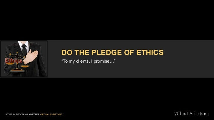 """DO THE PLEDGE OF ETHICS<br />""""To my clients, I promise…""""<br />10 TIPS IN BECOMING A BETTER VIRTUAL ASSISTANT<br />"""