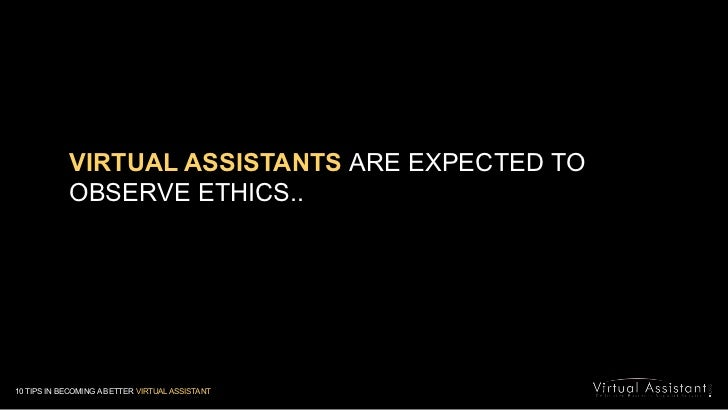 VIRTUAL ASSISTANTSARE EXPECTED TO OBSERVE ETHICS..<br />10 TIPS IN BECOMING A BETTER VIRTUAL ASSISTANT<br />