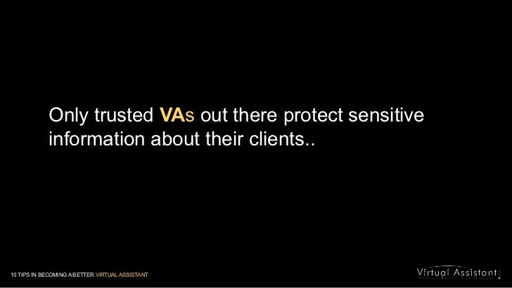 Only trusted VAs out there protect sensitive information about their clients..<br />10 TIPS IN BECOMING A BETTER VIRTUAL A...