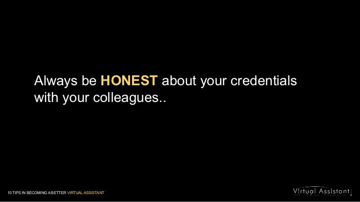 Always be HONEST about your credentials with your colleagues.. <br />10 TIPS IN BECOMING A BETTER VIRTUAL ASSISTANT<br />