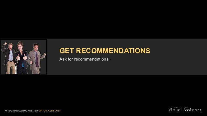 GET RECOMMENDATIONS<br />Ask for recommendations..<br />10 TIPS IN BECOMING A BETTER VIRTUAL ASSISTANT<br />