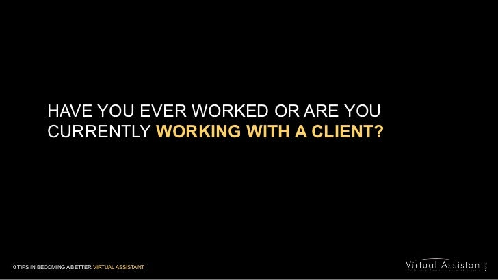 HAVE YOU EVER WORKED OR ARE YOU CURRENTLYWORKING WITH A CLIENT?<br />10 TIPS IN BECOMING A BETTER VIRTUAL ASSISTANT<br />