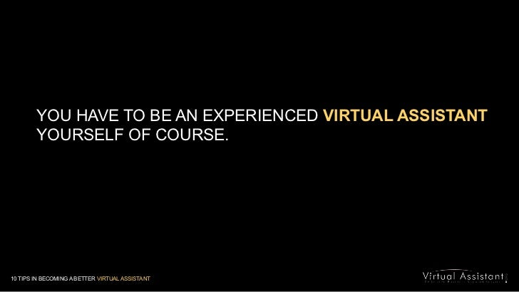 YOU HAVE TO BE AN EXPERIENCED VIRTUAL ASSISTANT YOURSELF OF COURSE.<br />10 TIPS IN BECOMING A BETTER VIRTUAL ASSISTANT<br />