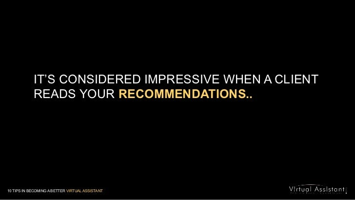 IT'S CONSIDERED IMPRESSIVE WHEN A CLIENT READS YOUR RECOMMENDATIONS..<br />10 TIPS IN BECOMING A BETTER VIRTUAL ASSISTANT<...