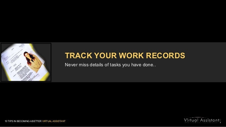 TRACK YOUR WORK RECORDS<br />Never miss details of tasks you have done..<br />10 TIPS IN BECOMING A BETTER VIRTUAL ASSISTA...